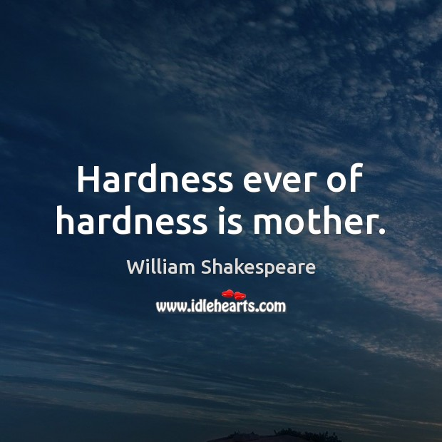 Hardness ever of hardness is mother. Image