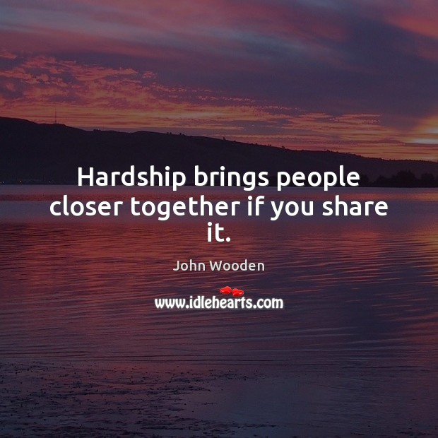 Hardship brings people closer together if you share it. Image