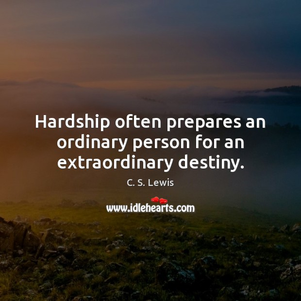 Hardship often prepares an ordinary person for an extraordinary destiny. C. S. Lewis Picture Quote