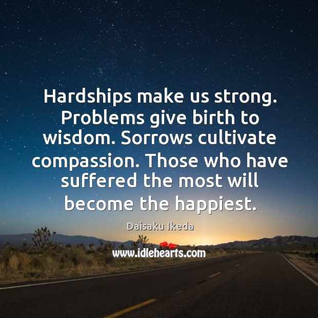 Hardships make us strong. Problems give birth to wisdom. Sorrows cultivate compassion. Image