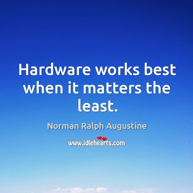 Hardware works best when it matters the least. Norman Ralph Augustine Picture Quote