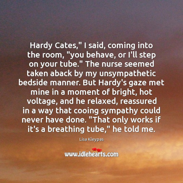 """Image, Hardy Cates,"""" I said, coming into the room, """"you behave, or I'll"""