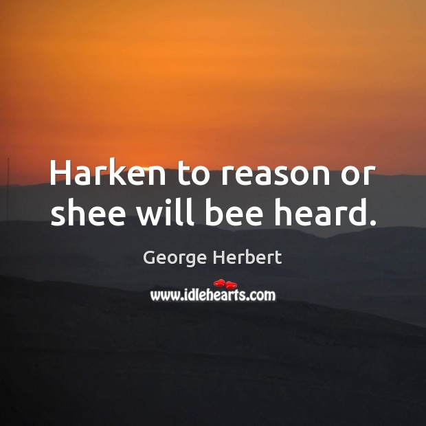 Harken to reason or shee will bee heard. George Herbert Picture Quote