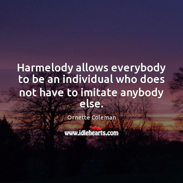 Image, Harmelody allows everybody to be an individual who does not have to imitate anybody else.