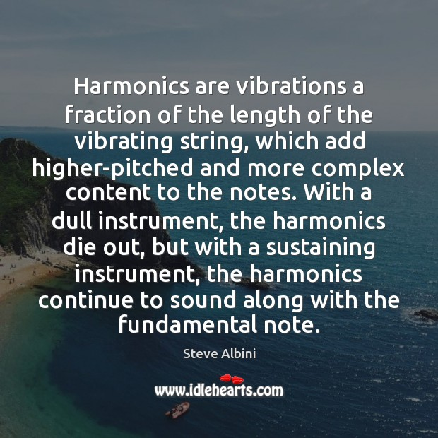 Harmonics are vibrations a fraction of the length of the vibrating string, Steve Albini Picture Quote