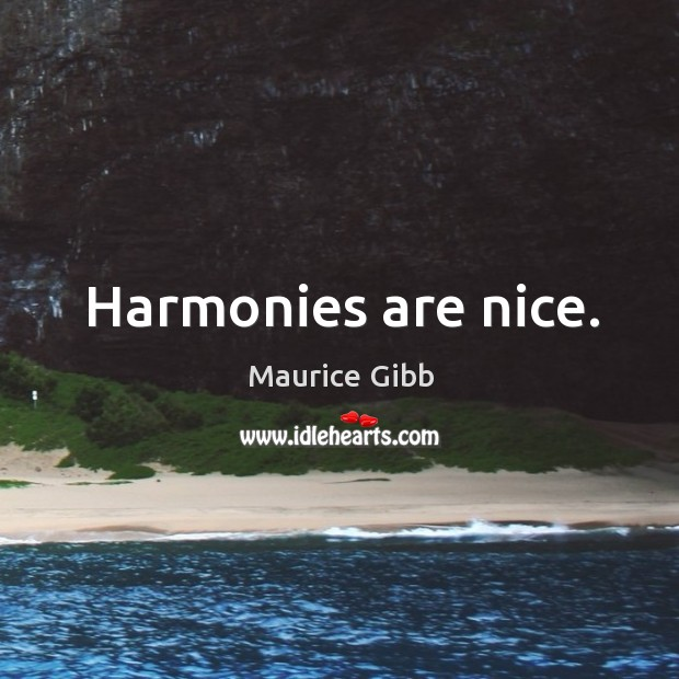 Harmonies are nice. Maurice Gibb Picture Quote