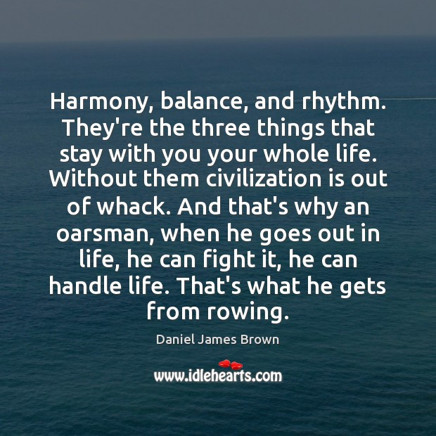Harmony, balance, and rhythm. They're the three things that stay with you Image