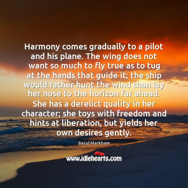 Harmony comes gradually to a pilot and his plane. The wing does Beryl Markham Picture Quote