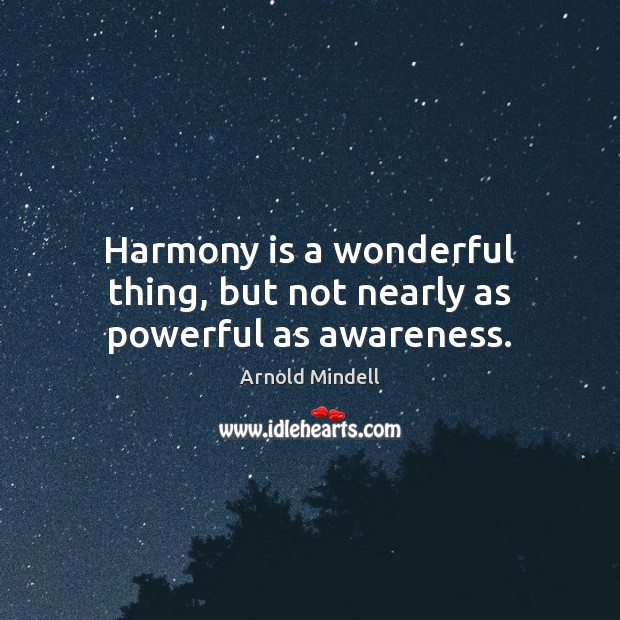 Image, Harmony is a wonderful thing, but not nearly as powerful as awareness.