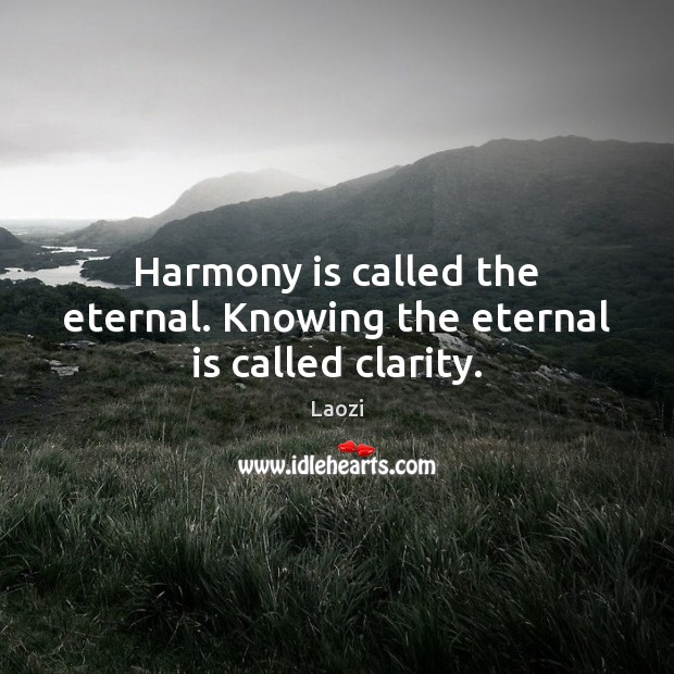 Harmony is called the eternal. Knowing the eternal is called clarity. Image