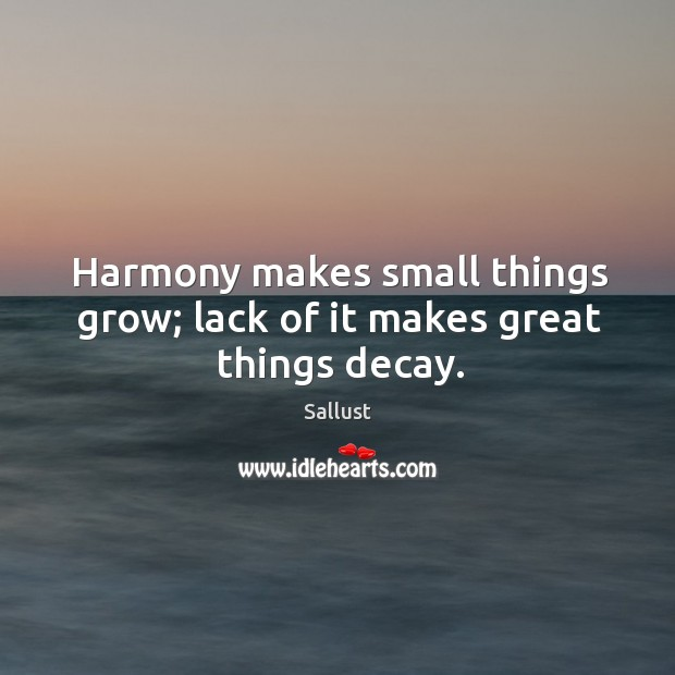 Image, Harmony makes small things grow; lack of it makes great things decay.