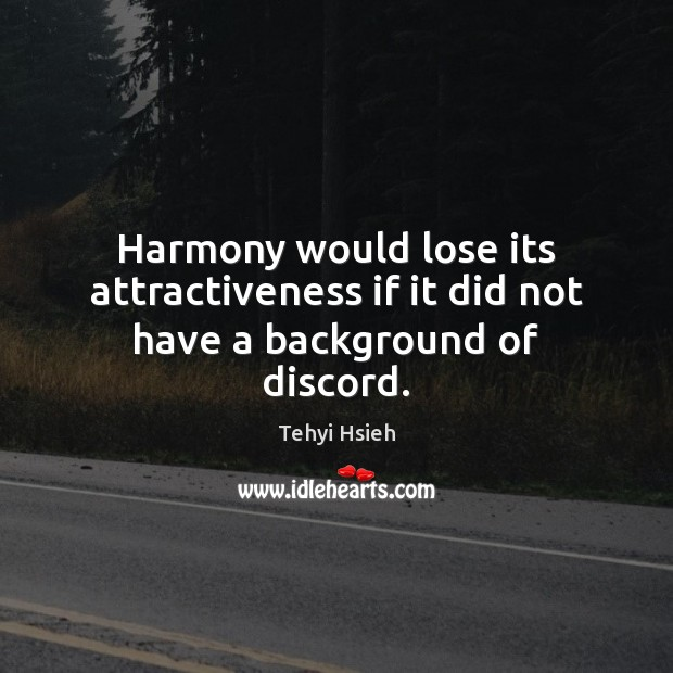 Harmony would lose its attractiveness if it did not have a background of discord. Image