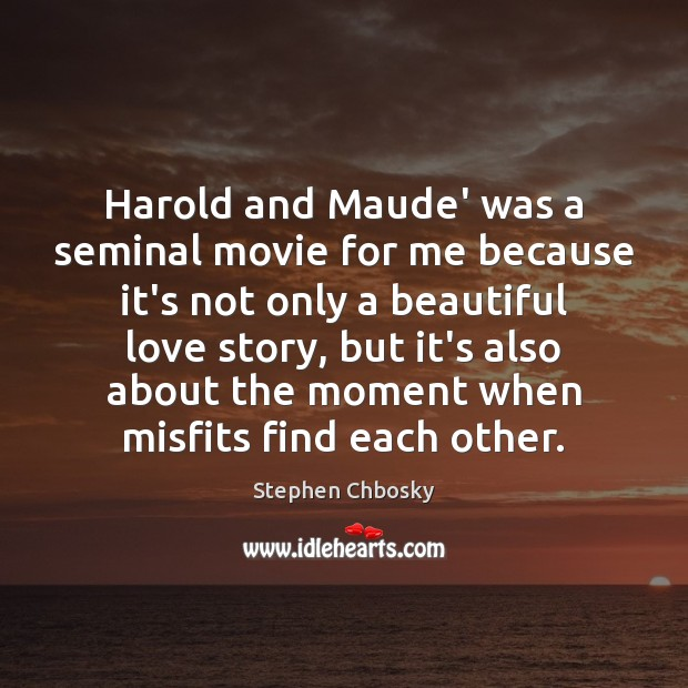 Image, Harold and Maude' was a seminal movie for me because it's not