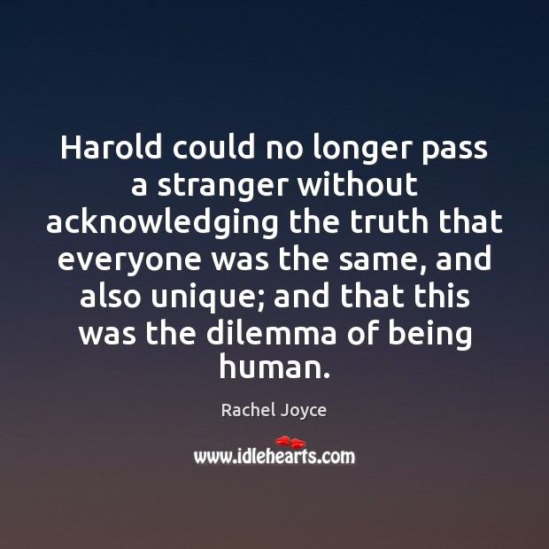 Harold could no longer pass a stranger without acknowledging the truth that Image