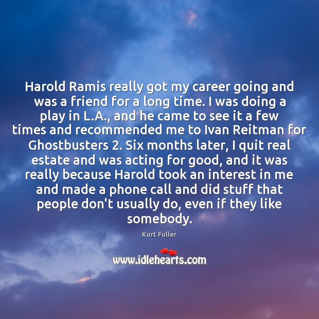 Harold Ramis really got my career going and was a friend for Kurt Fuller Picture Quote