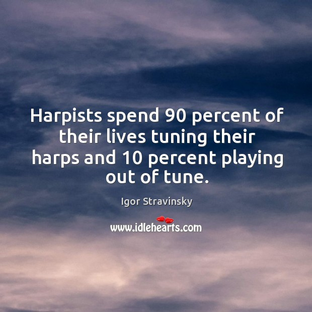 Harpists spend 90 percent of their lives tuning their harps and 10 percent playing out of tune. Igor Stravinsky Picture Quote