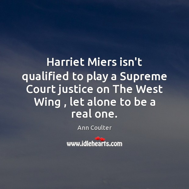 Harriet Miers isn't qualified to play a Supreme Court justice on The Ann Coulter Picture Quote