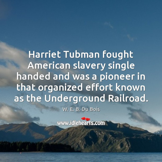 Harriet Tubman fought American slavery single handed and was a pioneer in W. E. B. Du Bois Picture Quote