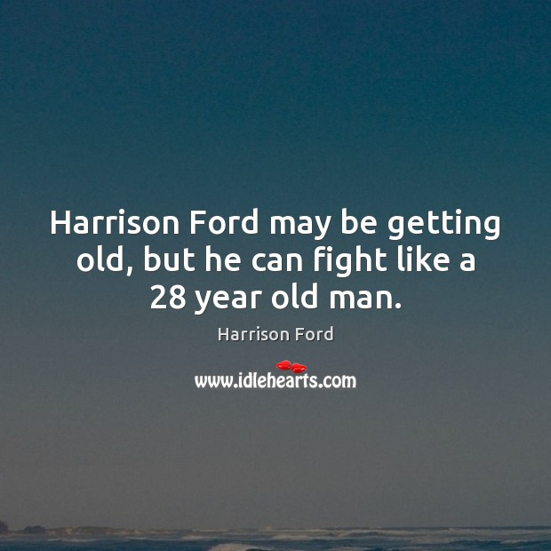 Harrison Ford may be getting old, but he can fight like a 28 year old man. Harrison Ford Picture Quote