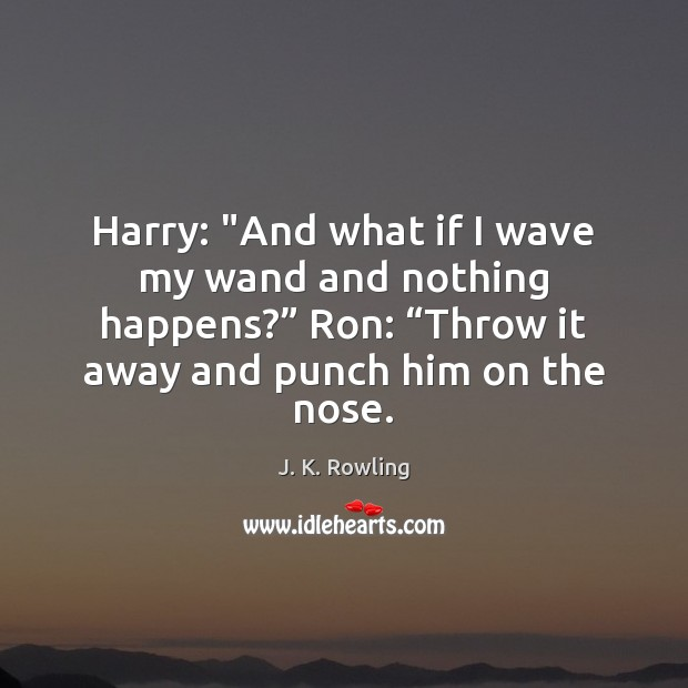 """Harry: """"And what if I wave my wand and nothing happens?"""" Ron: """" J. K. Rowling Picture Quote"""