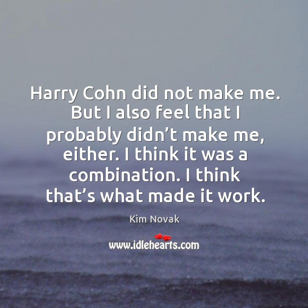 Harry cohn did not make me. But I also feel that I probably didn't make me, either. Kim Novak Picture Quote