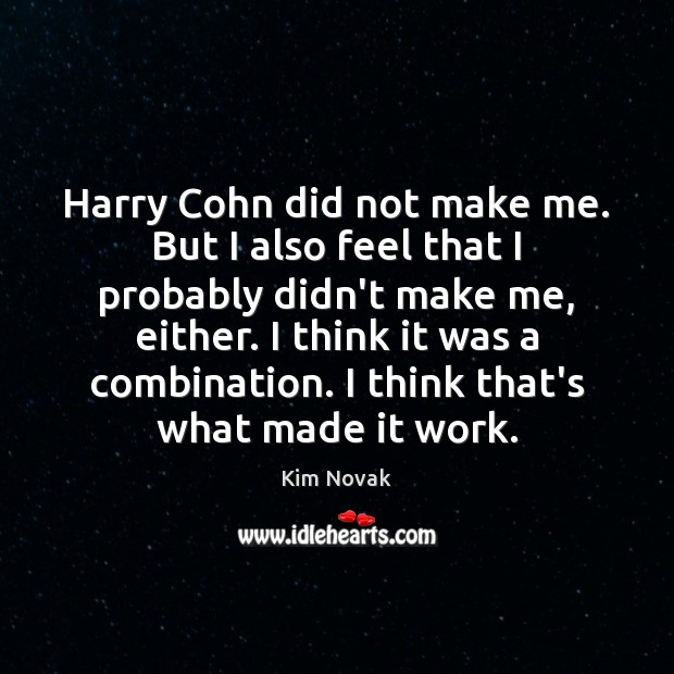 Harry Cohn did not make me. But I also feel that I Kim Novak Picture Quote