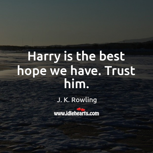 Harry is the best hope we have. Trust him. Image