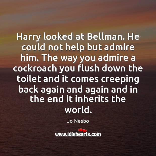 Harry looked at Bellman. He could not help but admire him. The Jo Nesbo Picture Quote