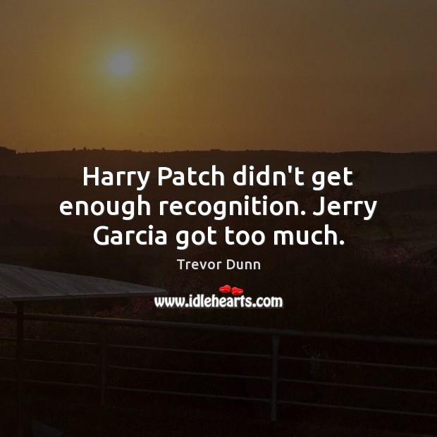 Harry Patch didn't get enough recognition. Jerry Garcia got too much. Image