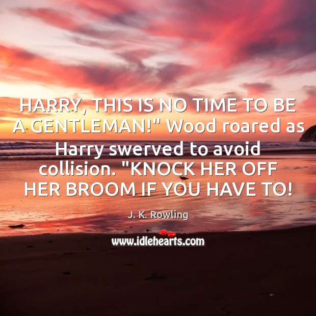 """HARRY, THIS IS NO TIME TO BE A GENTLEMAN!"""" Wood roared as J. K. Rowling Picture Quote"""