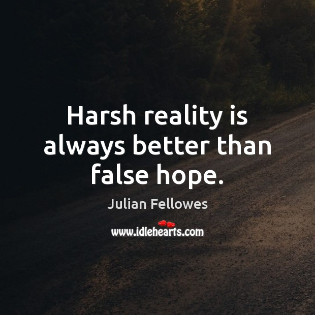 Harsh reality is always better than false hope. Julian Fellowes Picture Quote