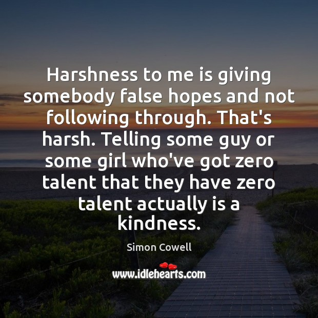 Harshness to me is giving somebody false hopes and not following through. Simon Cowell Picture Quote