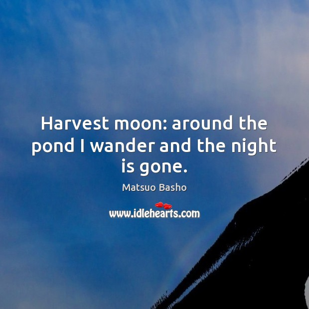 Harvest moon: around the pond I wander and the night is gone. Matsuo Basho Picture Quote