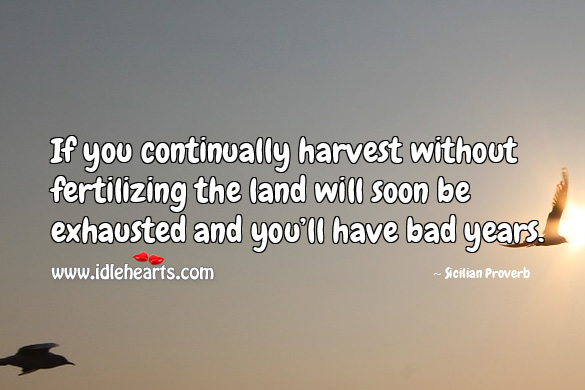 If you continually harvest without fertilizing the land will soon be exhausted and you'll have bad years. Sicilian Proverbs Image
