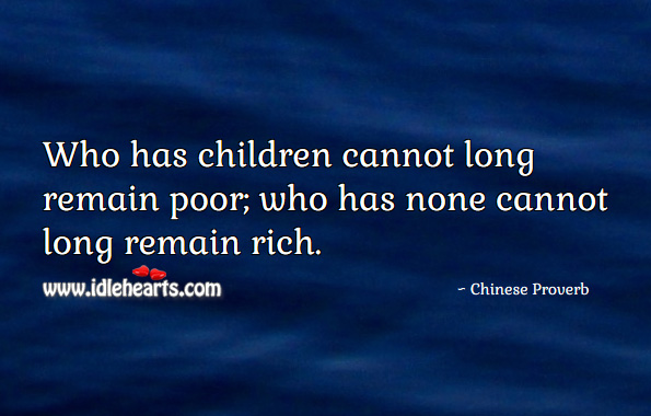 Who has children cannot long remain poor; who has none cannot long remain rich. Chinese Proverbs Image