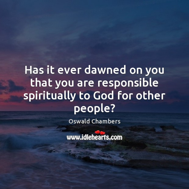 Image, Has it ever dawned on you that you are responsible spiritually to God for other people?