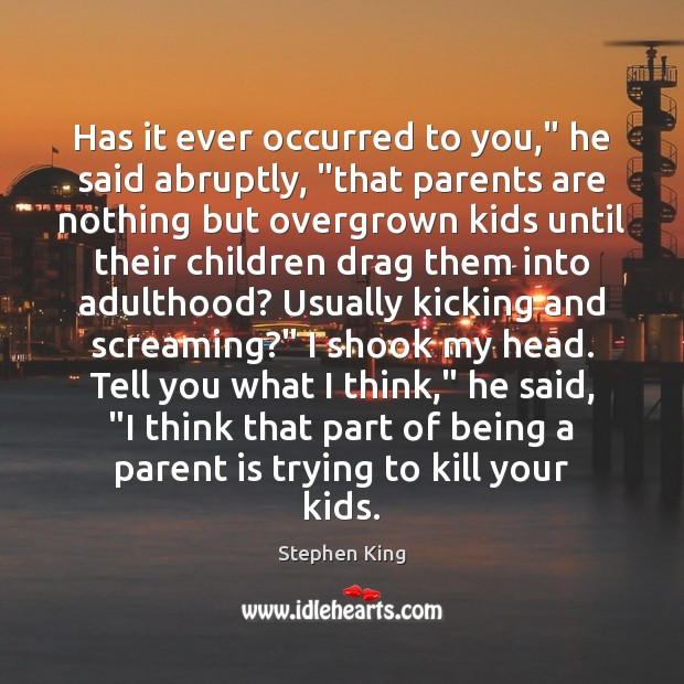 """Has it ever occurred to you,"""" he said abruptly, """"that parents are Stephen King Picture Quote"""