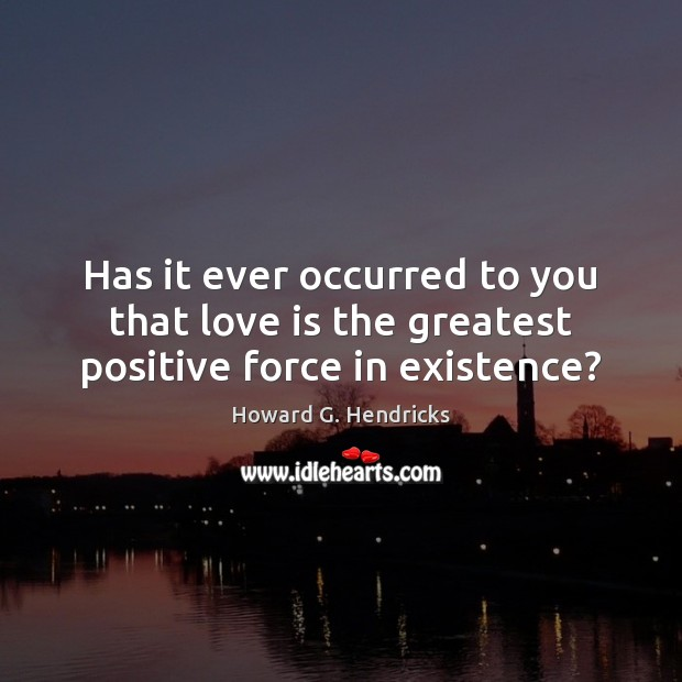 Has it ever occurred to you that love is the greatest positive force in existence? Howard G. Hendricks Picture Quote