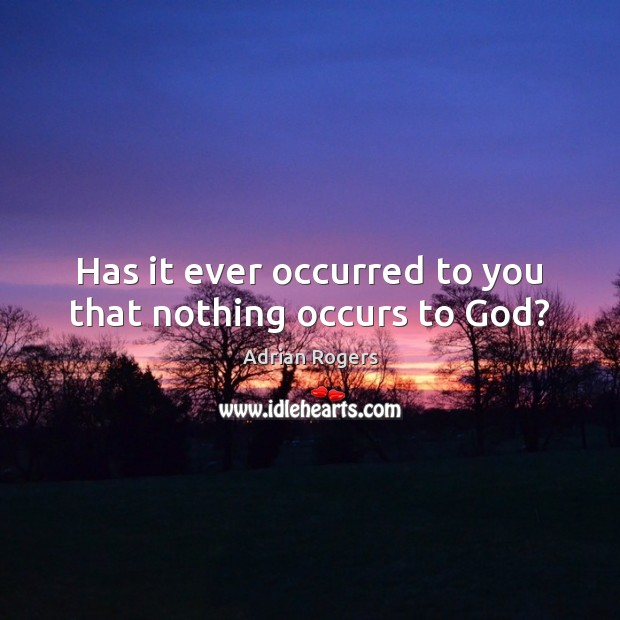 Image, Has it ever occurred to you that nothing occurs to God?