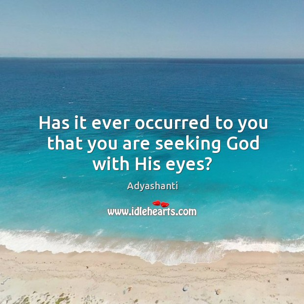 Image, Has it ever occurred to you that you are seeking God with His eyes?
