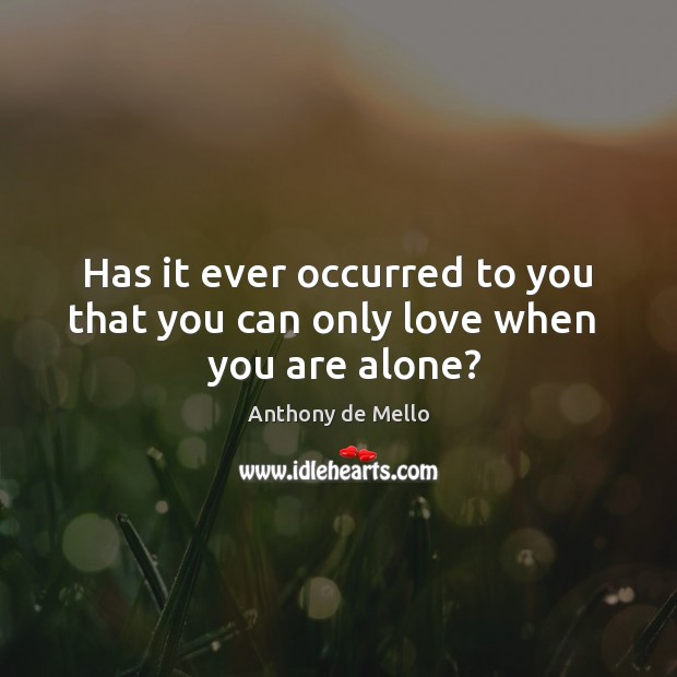Has it ever occurred to you that you can only love when   you are alone? Image