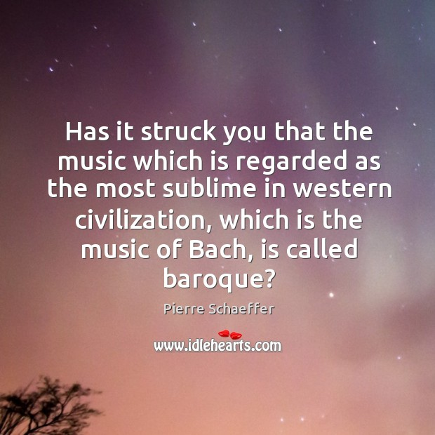 Has it struck you that the music which is regarded as the most sublime in western civilization Pierre Schaeffer Picture Quote