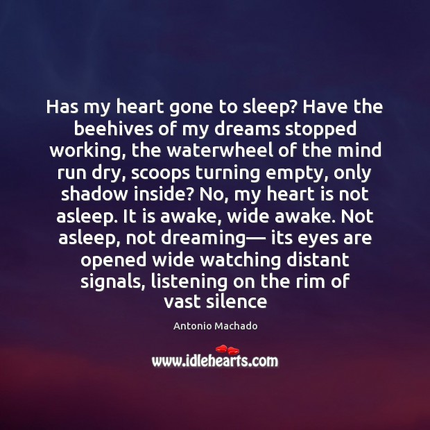Has my heart gone to sleep? Have the beehives of my dreams Antonio Machado Picture Quote