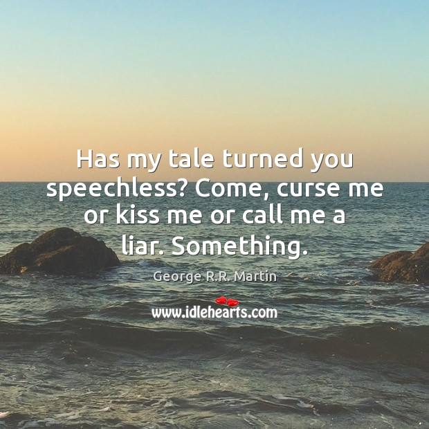 Has my tale turned you speechless? Come, curse me or kiss me or call me a liar. Something. George R.R. Martin Picture Quote