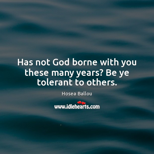 Hosea Ballou Picture Quote image saying: Has not God borne with you these many years? Be ye tolerant to others.