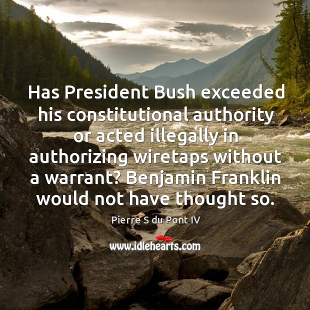 Has president bush exceeded his constitutional authority or acted illegally in authorizing Pierre S du Pont IV Picture Quote