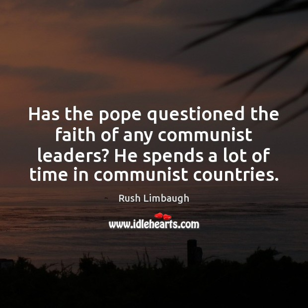 Has the pope questioned the faith of any communist leaders? He spends Rush Limbaugh Picture Quote