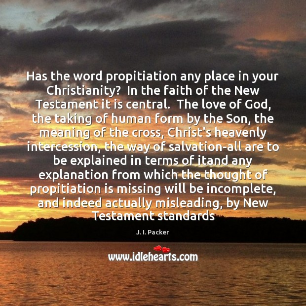 Has the word propitiation any place in your Christianity?  In the faith J. I. Packer Picture Quote