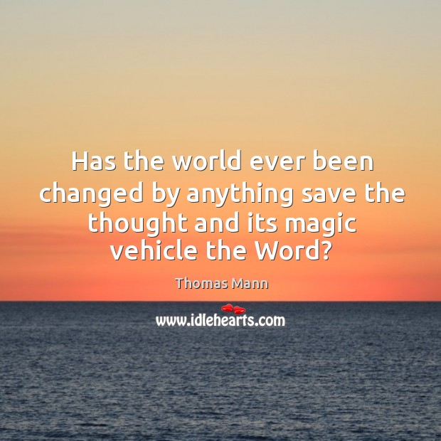 Has the world ever been changed by anything save the thought and its magic vehicle the word? Image