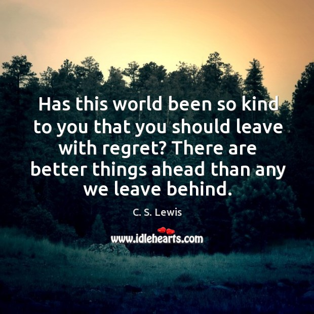 Has this world been so kind to you that you should leave with regret? Image